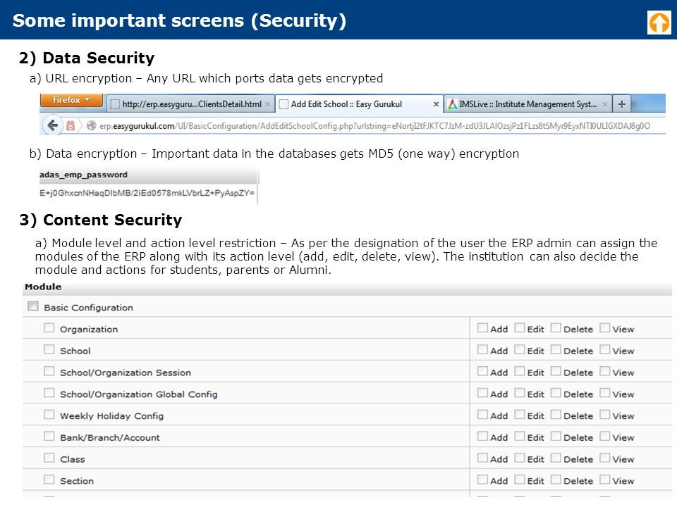 Some important screens (Security) 2) Data Security a) URL encryption – Any URL which ports data gets encrypted b) Data encryption – Important data in the databases gets MD5 (one way) encryption 3) Content Security a) Module level and action level restriction – As per the designation of the user the ERP admin can assign the modules of the ERP along with its action level (add, edit, delete, view).