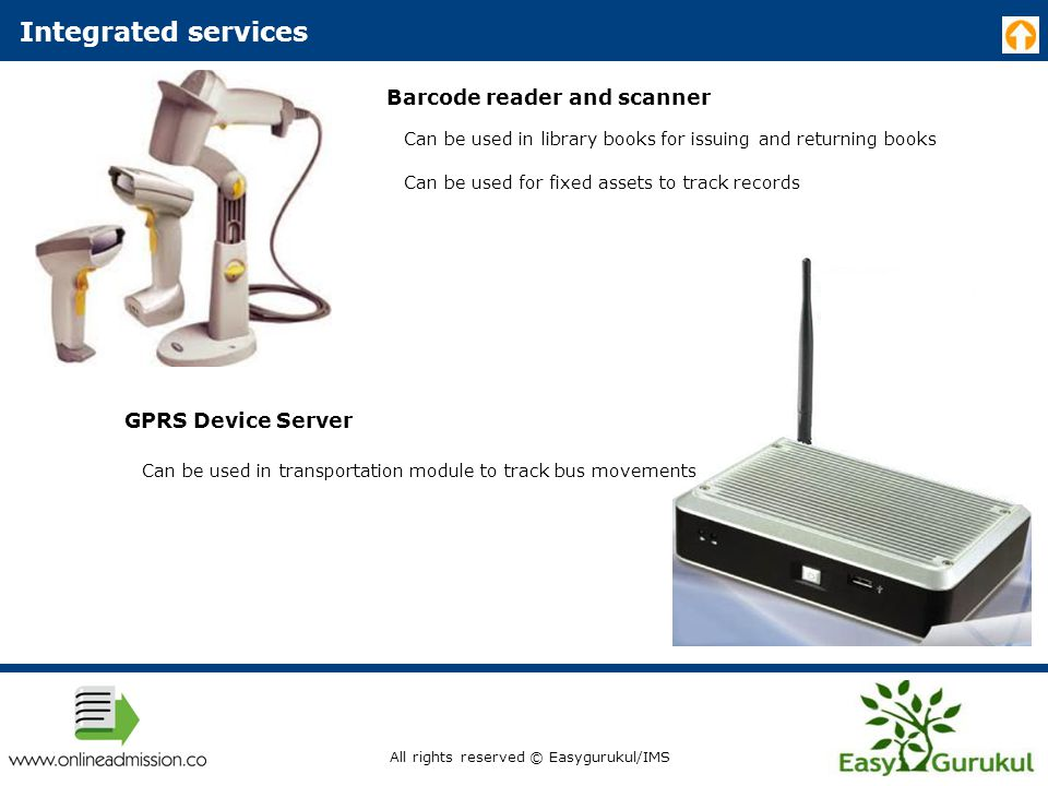 Integrated services Barcode reader and scanner Can be used in library books for issuing and returning books Can be used for fixed assets to track records GPRS Device Server Can be used in transportation module to track bus movements All rights reserved © Easygurukul/IMS