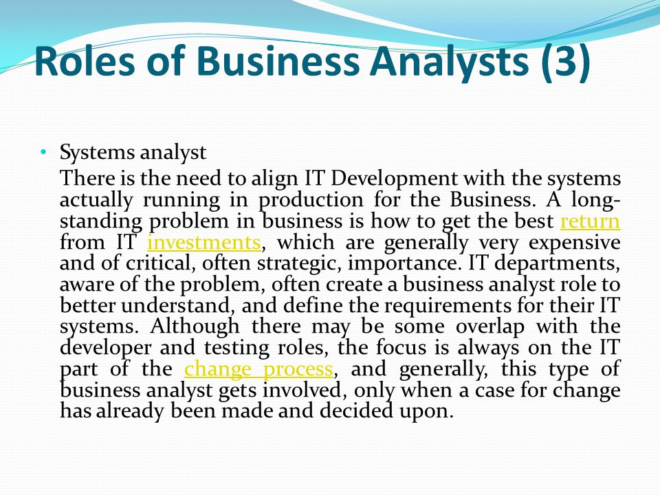 Roles of Business Analysts (3) Systems analyst There is the need to align IT Development with the systems actually running in production for the Busin