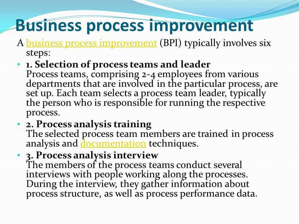 Business process improvement A business process improvement (BPI) typically involves six steps:business process improvement 1. Selection of process te