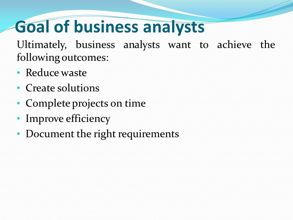 Goal of business analysts Ultimately, business analysts want to achieve the following outcomes: Reduce waste Create solutions Complete projects on tim