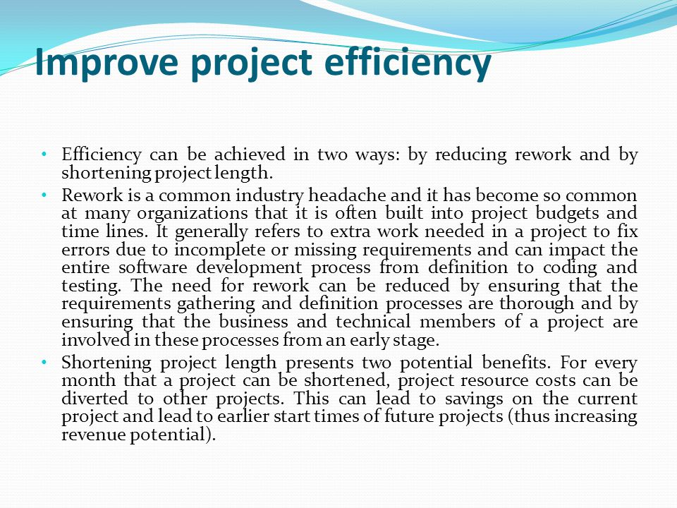 Improve project efficiency Efficiency can be achieved in two ways: by reducing rework and by shortening project length. Rework is a common industry he
