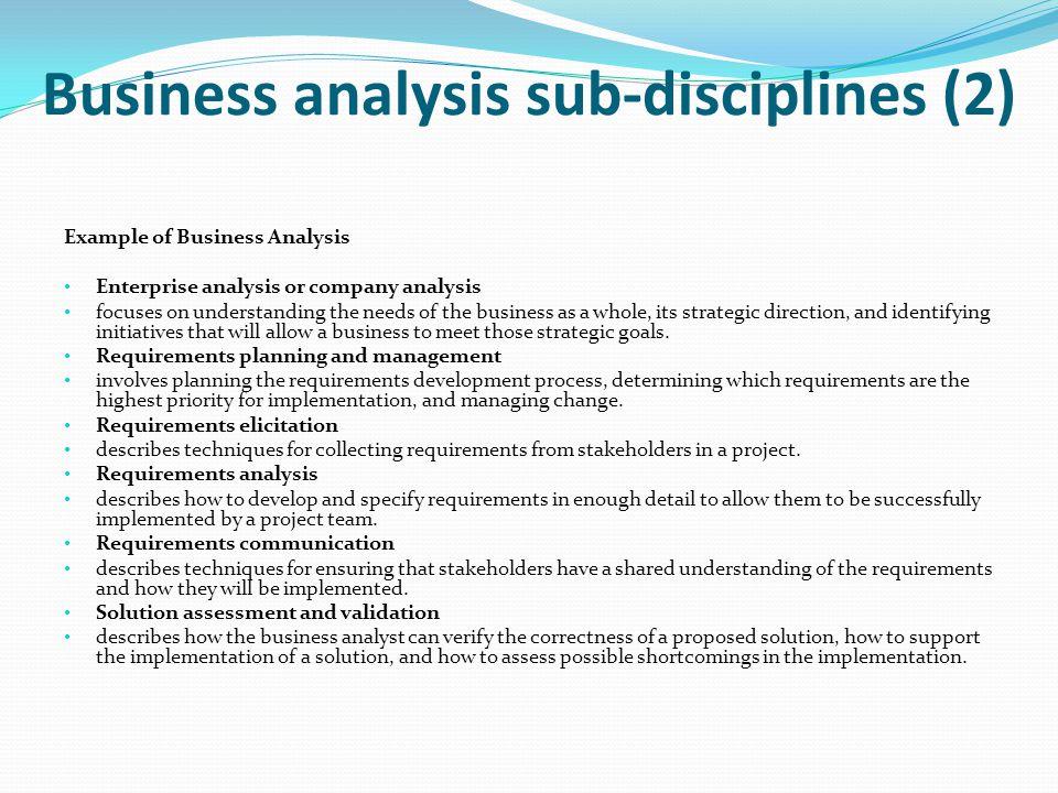 Business analysis sub-disciplines (2) Example of Business Analysis Enterprise analysis or company analysis focuses on understanding the needs of the b