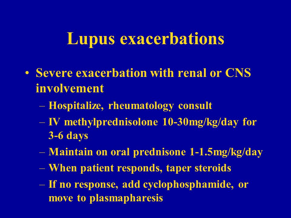 Lupus exacerbations Severe exacerbation with renal or CNS involvement –Hospitalize, rheumatology consult –IV methylprednisolone 10-30mg/kg/day for 3-6 days –Maintain on oral prednisone 1-1.5mg/kg/day –When patient responds, taper steroids –If no response, add cyclophosphamide, or move to plasmapharesis