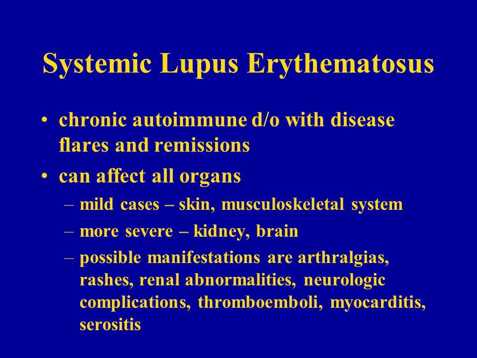 Systemic Lupus Erythematosus chronic autoimmune d/o with disease flares and remissions can affect all organs –mild cases – skin, musculoskeletal system –more severe – kidney, brain –possible manifestations are arthralgias, rashes, renal abnormalities, neurologic complications, thromboemboli, myocarditis, serositis