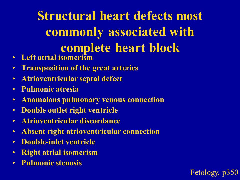 Structural heart defects most commonly associated with complete heart block Left atrial isomerism Transposition of the great arteries Atrioventricular septal defect Pulmonic atresia Anomalous pulmonary venous connection Double outlet right ventricle Atrioventricular discordance Absent right atrioventricular connection Double-inlet ventricle Right atrial isomerism Pulmonic stenosis Fetology, p350