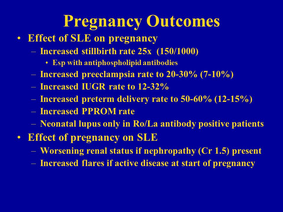 Pregnancy Outcomes Effect of SLE on pregnancy –Increased stillbirth rate 25x (150/1000) Esp with antiphospholipid antibodies –Increased preeclampsia rate to 20-30% (7-10%) –Increased IUGR rate to 12-32% –Increased preterm delivery rate to 50-60% (12-15%) –Increased PPROM rate –Neonatal lupus only in Ro/La antibody positive patients Effect of pregnancy on SLE –Worsening renal status if nephropathy (Cr 1.5) present –Increased flares if active disease at start of pregnancy