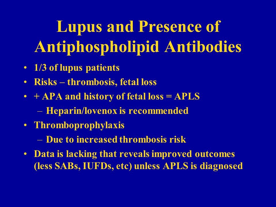 Lupus and Presence of Antiphospholipid Antibodies 1/3 of lupus patients Risks – thrombosis, fetal loss + APA and history of fetal loss = APLS –Heparin/lovenox is recommended Thromboprophylaxis –Due to increased thrombosis risk Data is lacking that reveals improved outcomes (less SABs, IUFDs, etc) unless APLS is diagnosed