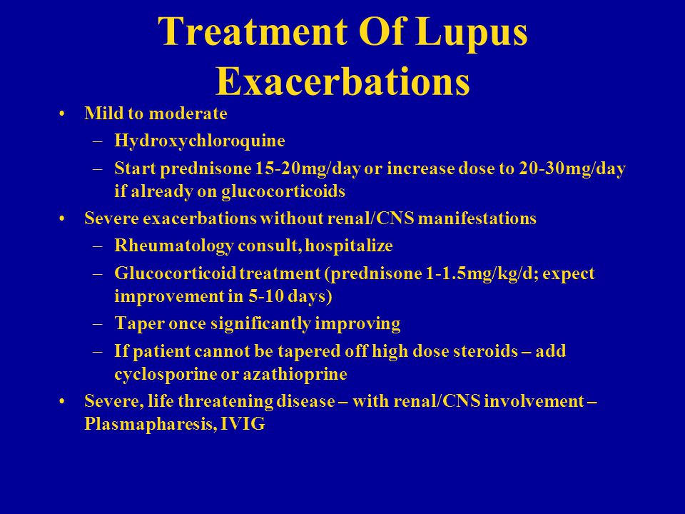 Treatment Of Lupus Exacerbations Mild to moderate –Hydroxychloroquine –Start prednisone 15-20mg/day or increase dose to 20-30mg/day if already on glucocorticoids Severe exacerbations without renal/CNS manifestations –Rheumatology consult, hospitalize –Glucocorticoid treatment (prednisone 1-1.5mg/kg/d; expect improvement in 5-10 days) –Taper once significantly improving –If patient cannot be tapered off high dose steroids – add cyclosporine or azathioprine Severe, life threatening disease – with renal/CNS involvement – Plasmapharesis, IVIG