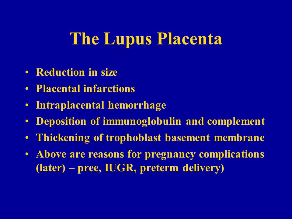 The Lupus Placenta Reduction in size Placental infarctions Intraplacental hemorrhage Deposition of immunoglobulin and complement Thickening of trophoblast basement membrane Above are reasons for pregnancy complications (later) – pree, IUGR, preterm delivery)