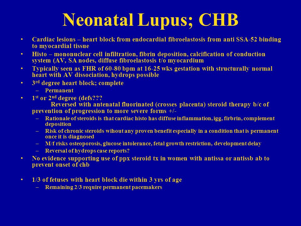 Neonatal Lupus; CHB Cardiac lesions – heart block from endocardial fibroelastosis from anti SSA-52 binding to myocardial tissue Histo – mononuclear cell infiltration, fibrin deposition, calcification of conduction system (AV, SA nodes, diffuse fibroelastosis t/o myocardium Typically seen as FHR of 60-80 bpm at 16-25 wks gestation with structurally normal heart with AV dissociation, hydrops possible 3 rd degree heart block; complete –Permanent 1 st or 2 nd degree (defs??.