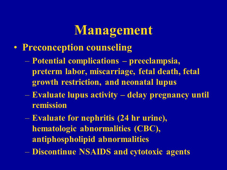 Management Preconception counseling –Potential complications – preeclampsia, preterm labor, miscarriage, fetal death, fetal growth restriction, and neonatal lupus –Evaluate lupus activity – delay pregnancy until remission –Evaluate for nephritis (24 hr urine), hematologic abnormalities (CBC), antiphospholipid abnormalities –Discontinue NSAIDS and cytotoxic agents