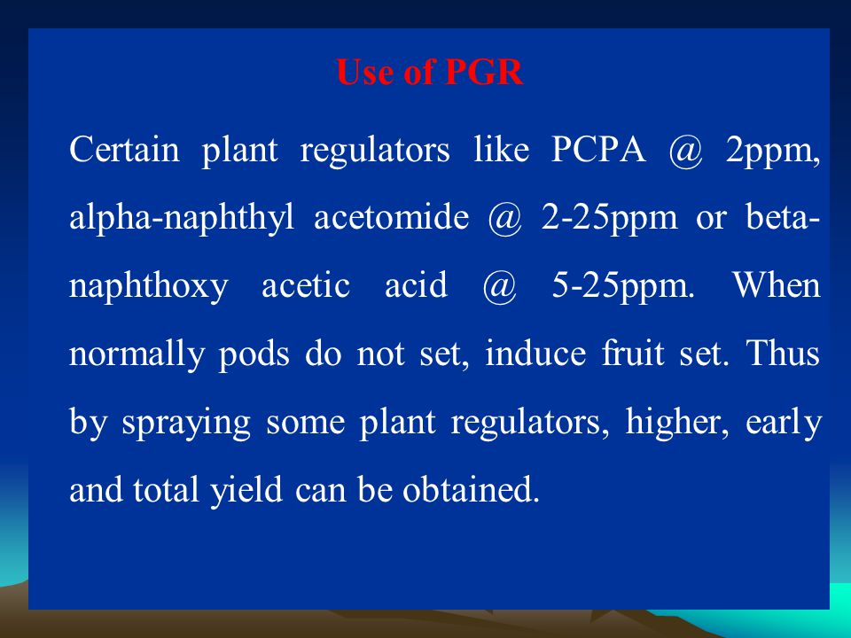 Use of PGR Certain plant regulators like PCPA @ 2ppm, alpha-naphthyl acetomide @ 2-25ppm or beta- naphthoxy acetic acid @ 5-25ppm. When normally pods