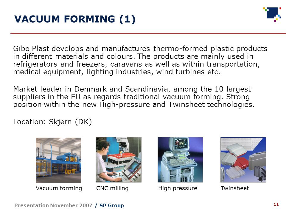 11 Presentation November 2007 / SP Group Gibo Plast develops and manufactures thermo-formed plastic products in different materials and colours.