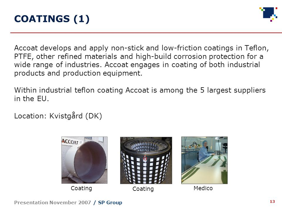 13 Presentation November 2007 / SP Group Accoat develops and apply non-stick and low-friction coatings in Teflon, PTFE, other refined materials and high-build corrosion protection for a wide range of industries.