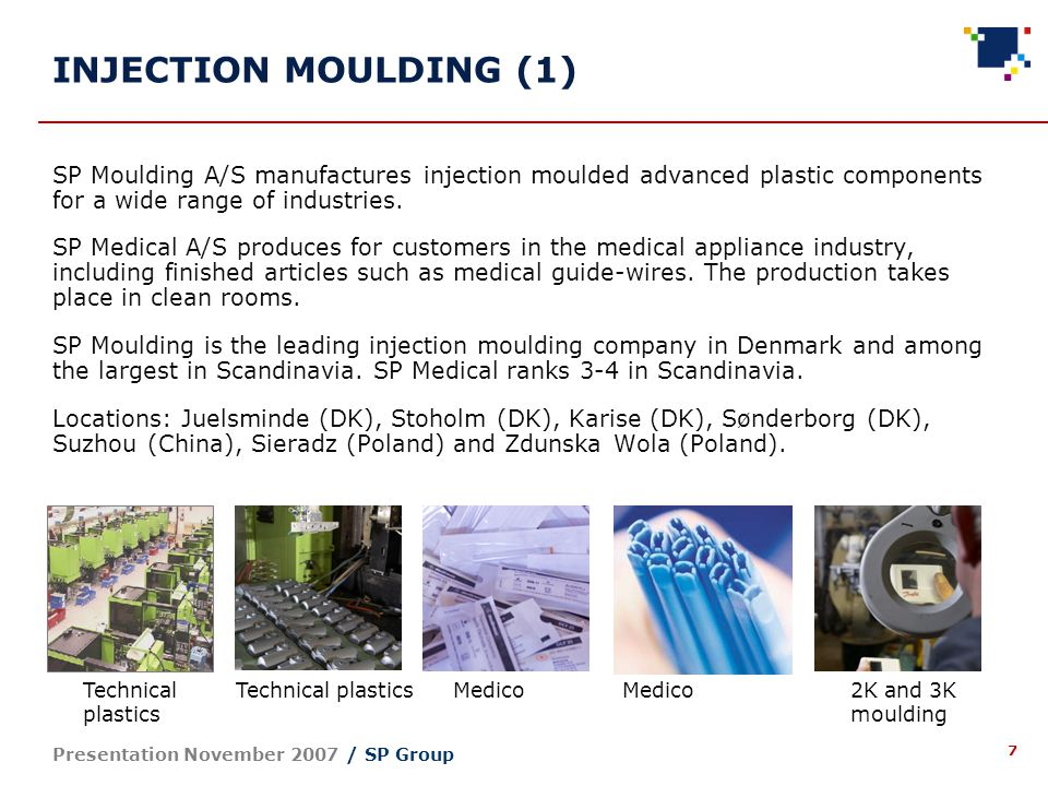7 Presentation November 2007 / SP Group SP Moulding A/S manufactures injection moulded advanced plastic components for a wide range of industries.
