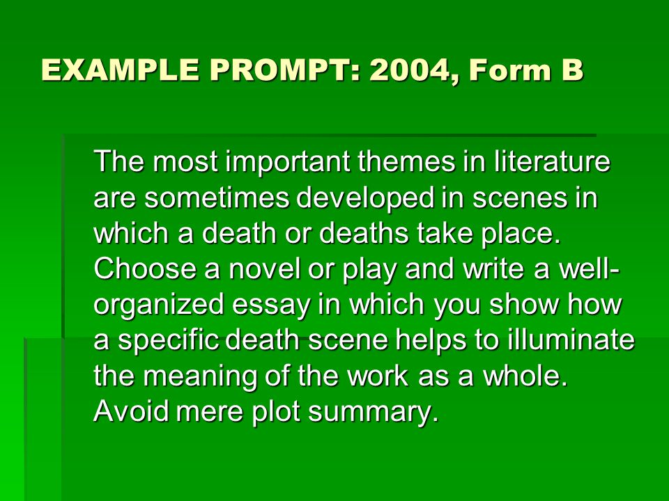 EXAMPLE PROMPT: 2004, Form B The most important themes in literature are sometimes developed in scenes in which a death or deaths take place.