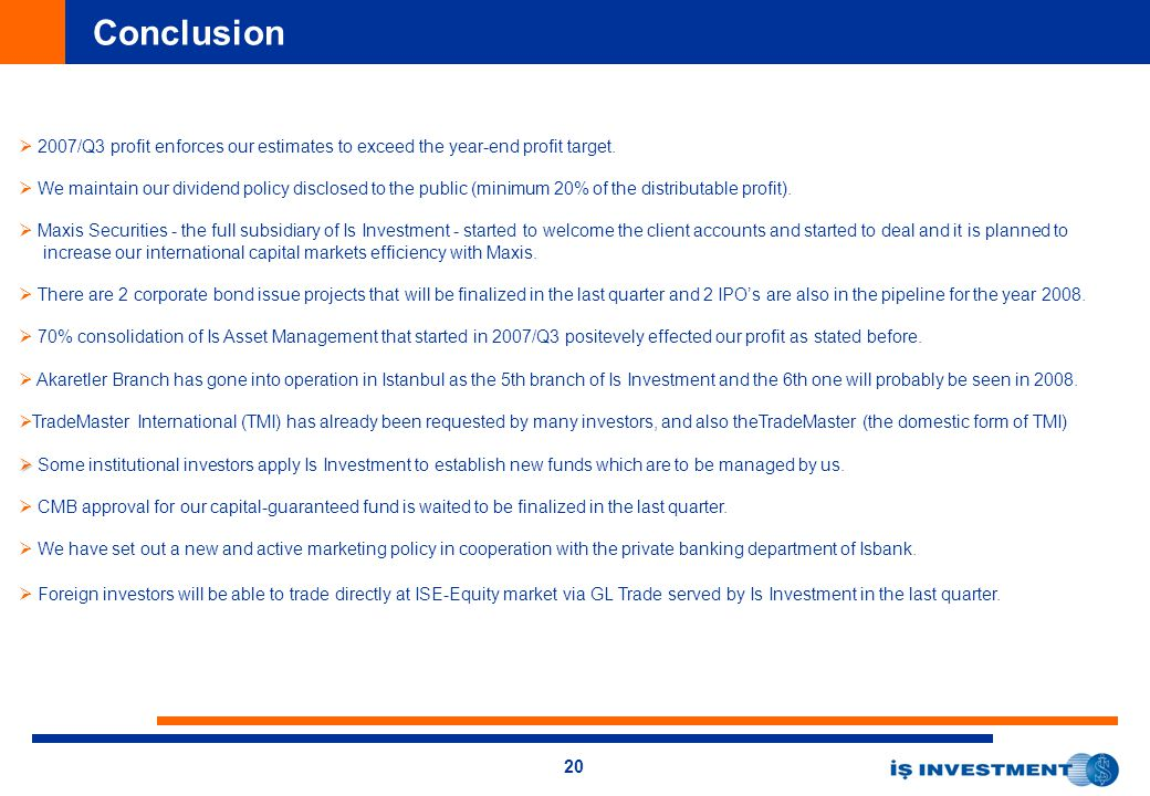 20 Conclusion   2007/Q3 profit enforces our estimates to exceed the year-end profit target.   We maintain our dividend policy disclosed to the pub