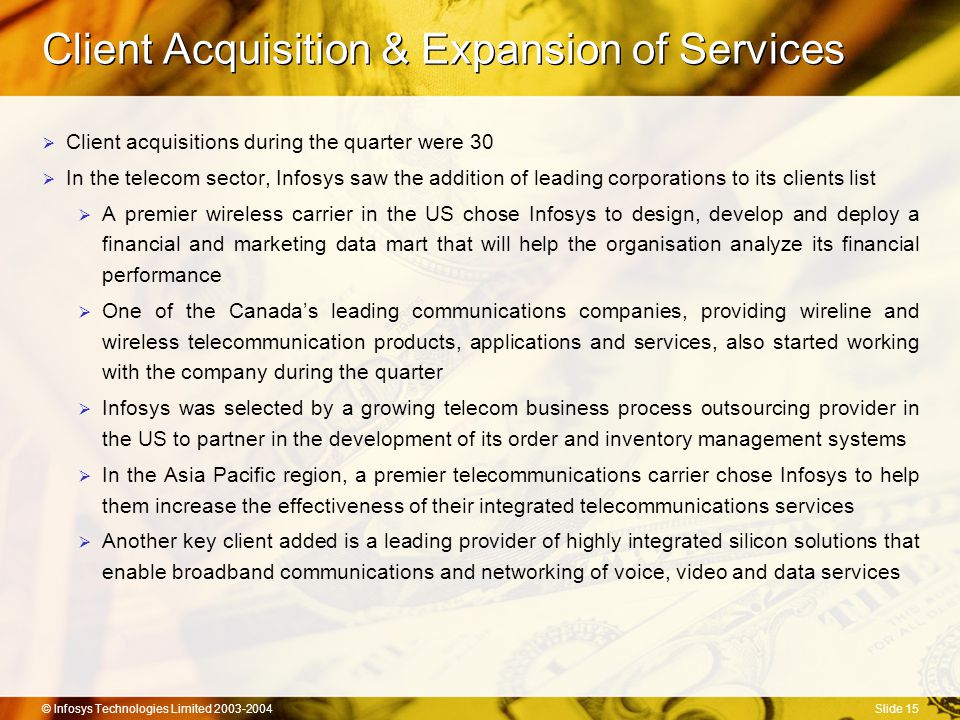 © Infosys Technologies Limited 2003-2004Slide 15 Client Acquisition & Expansion of Services  Client acquisitions during the quarter were 30  In the telecom sector, Infosys saw the addition of leading corporations to its clients list  A premier wireless carrier in the US chose Infosys to design, develop and deploy a financial and marketing data mart that will help the organisation analyze its financial performance  One of the Canada's leading communications companies, providing wireline and wireless telecommunication products, applications and services, also started working with the company during the quarter  Infosys was selected by a growing telecom business process outsourcing provider in the US to partner in the development of its order and inventory management systems  In the Asia Pacific region, a premier telecommunications carrier chose Infosys to help them increase the effectiveness of their integrated telecommunications services  Another key client added is a leading provider of highly integrated silicon solutions that enable broadband communications and networking of voice, video and data services