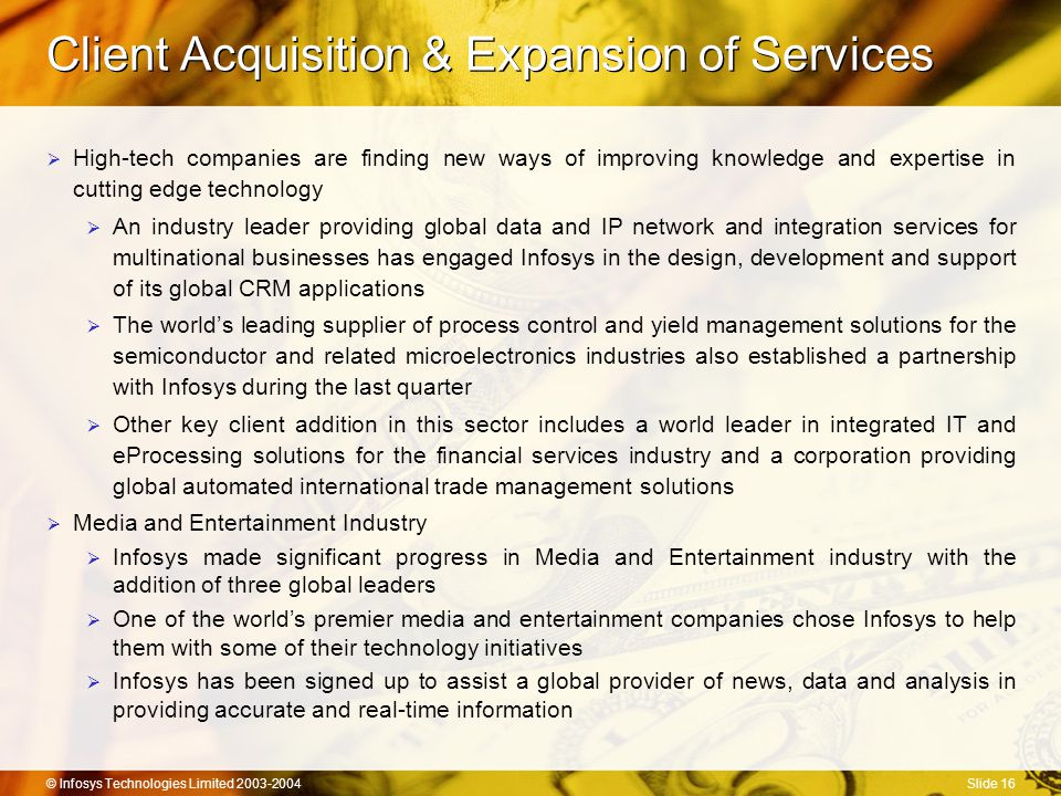 © Infosys Technologies Limited 2003-2004Slide 16 Client Acquisition & Expansion of Services  High-tech companies are finding new ways of improving knowledge and expertise in cutting edge technology  An industry leader providing global data and IP network and integration services for multinational businesses has engaged Infosys in the design, development and support of its global CRM applications  The world's leading supplier of process control and yield management solutions for the semiconductor and related microelectronics industries also established a partnership with Infosys during the last quarter  Other key client addition in this sector includes a world leader in integrated IT and eProcessing solutions for the financial services industry and a corporation providing global automated international trade management solutions  Media and Entertainment Industry  Infosys made significant progress in Media and Entertainment industry with the addition of three global leaders  One of the world's premier media and entertainment companies chose Infosys to help them with some of their technology initiatives  Infosys has been signed up to assist a global provider of news, data and analysis in providing accurate and real-time information