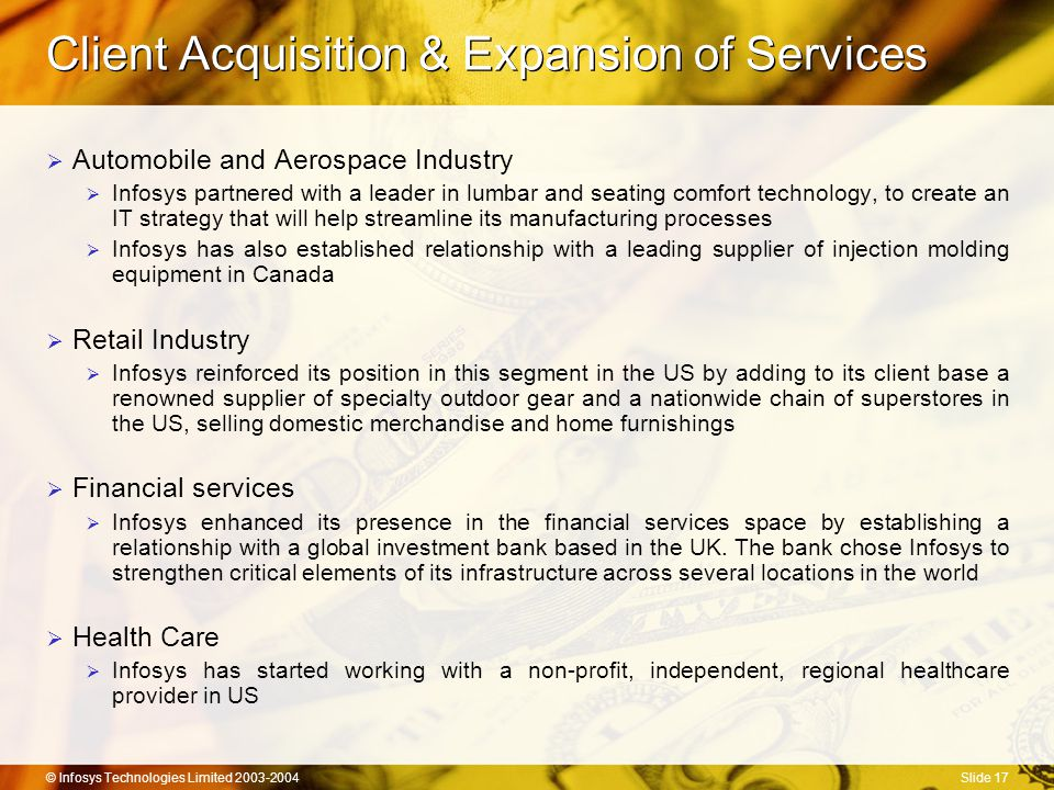 © Infosys Technologies Limited 2003-2004Slide 17 Client Acquisition & Expansion of Services  Automobile and Aerospace Industry  Infosys partnered with a leader in lumbar and seating comfort technology, to create an IT strategy that will help streamline its manufacturing processes  Infosys has also established relationship with a leading supplier of injection molding equipment in Canada  Retail Industry  Infosys reinforced its position in this segment in the US by adding to its client base a renowned supplier of specialty outdoor gear and a nationwide chain of superstores in the US, selling domestic merchandise and home furnishings  Financial services  Infosys enhanced its presence in the financial services space by establishing a relationship with a global investment bank based in the UK.