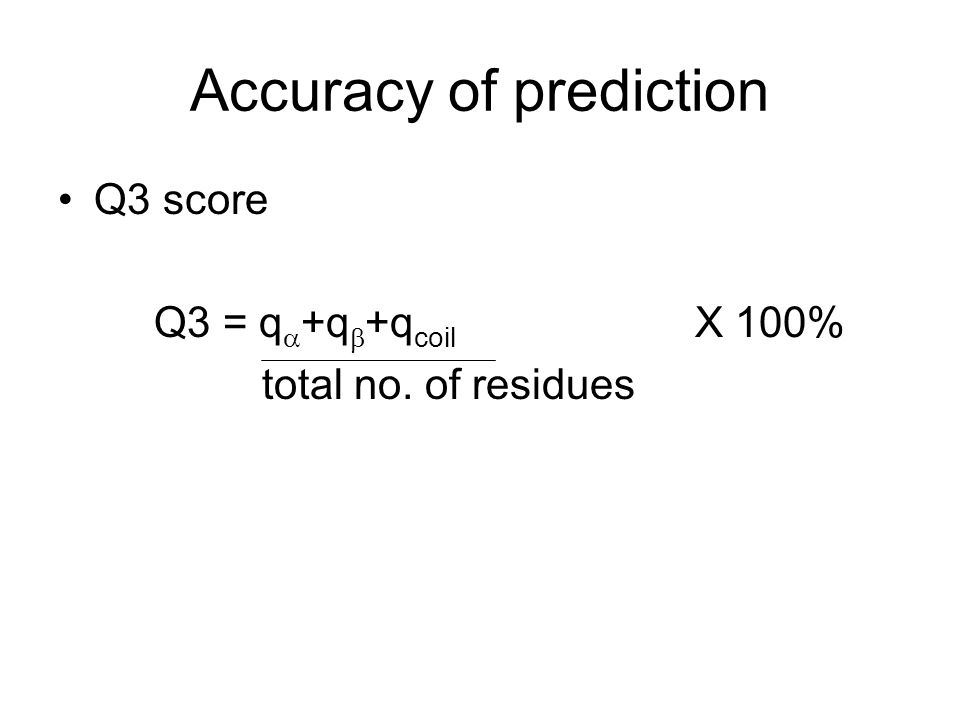 Q3 score Q3 = q  +q  +q coil X 100% total no. of residues Accuracy of prediction