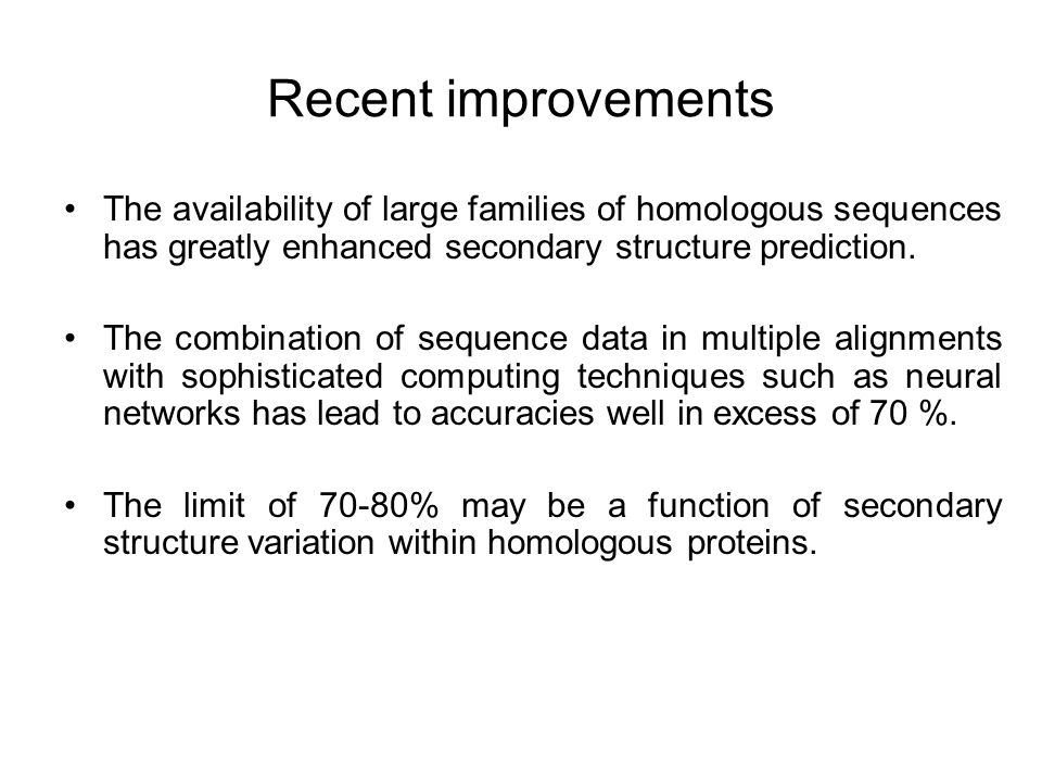 Recent improvements The availability of large families of homologous sequences has greatly enhanced secondary structure prediction.