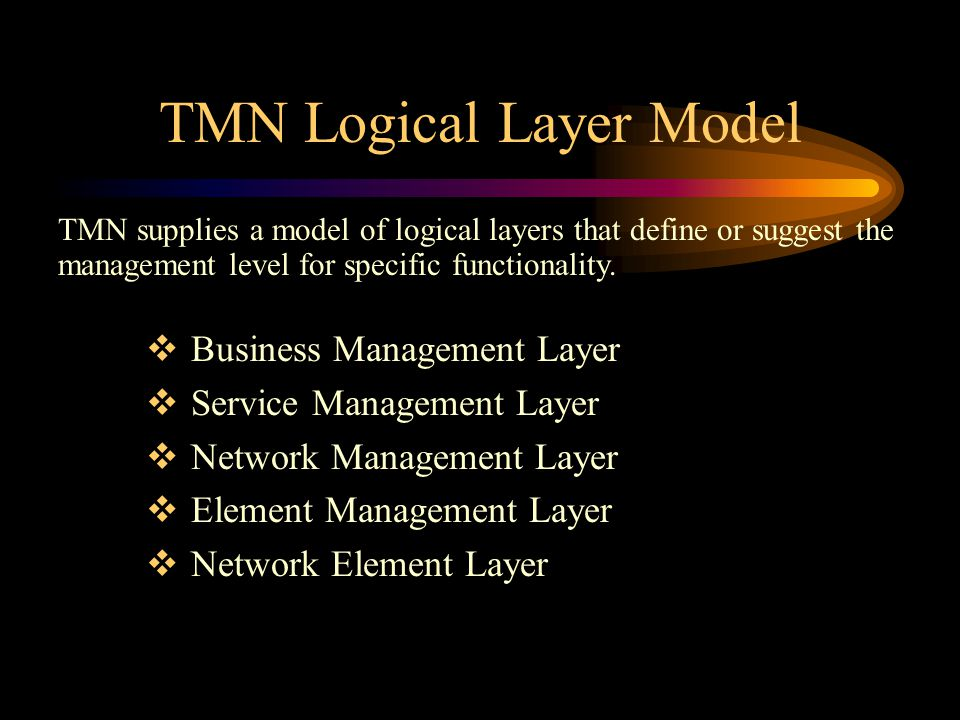 TMN Logical Layer Model TMN supplies a model of logical layers that define or suggest the management level for specific functionality.