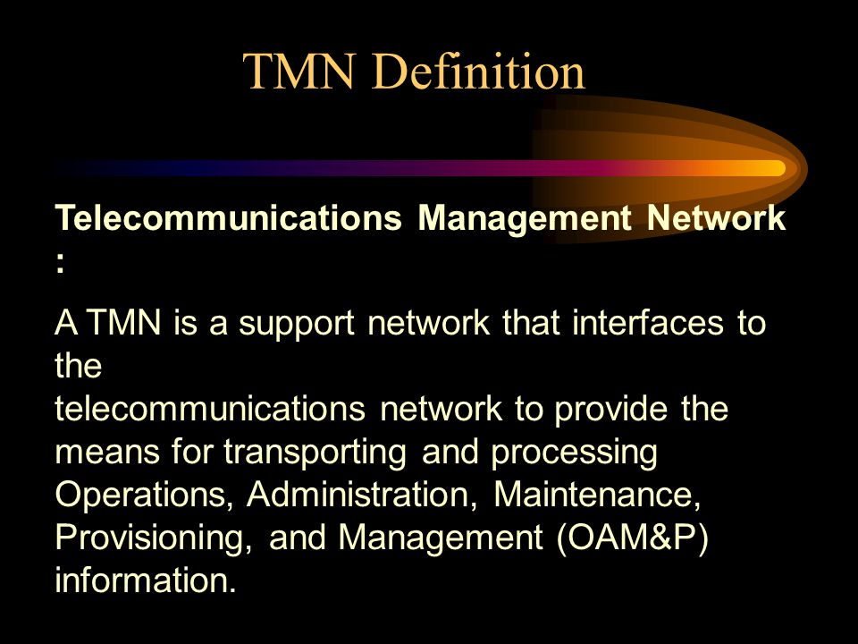 TMN Definition Telecommunications Management Network : A TMN is a support network that interfaces to the telecommunications network to provide the means for transporting and processing Operations, Administration, Maintenance, Provisioning, and Management (OAM&P) information.