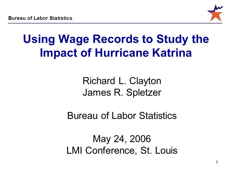 Bureau of Labor Statistics 1 Using Wage Records to Study the Impact of Hurricane Katrina Richard L. Clayton James R. Spletzer Bureau of Labor Statisti