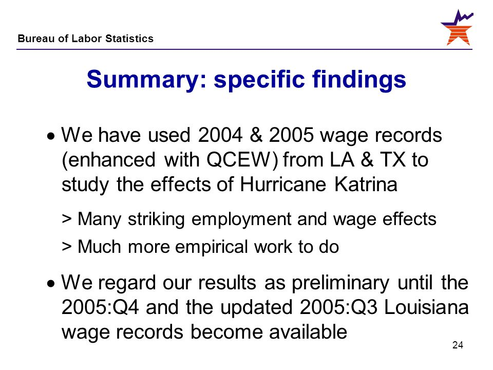 Bureau of Labor Statistics 24 Summary: specific findings  We have used 2004 & 2005 wage records (enhanced with QCEW) from LA & TX to study the effect