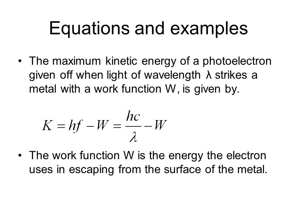 Equations and examples The maximum kinetic energy of a photoelectron given off when light of wavelength λ strikes a metal with a work function W, is given by.