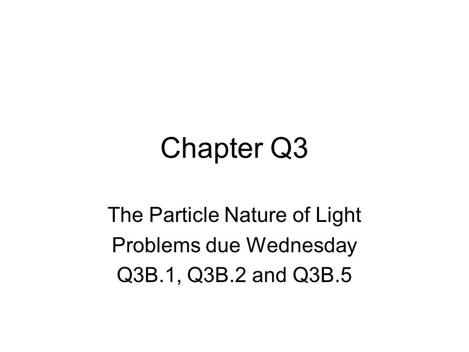 Chapter Q3 The Particle Nature of Light Problems due Wednesday Q3B.1, Q3B.2 and Q3B.5