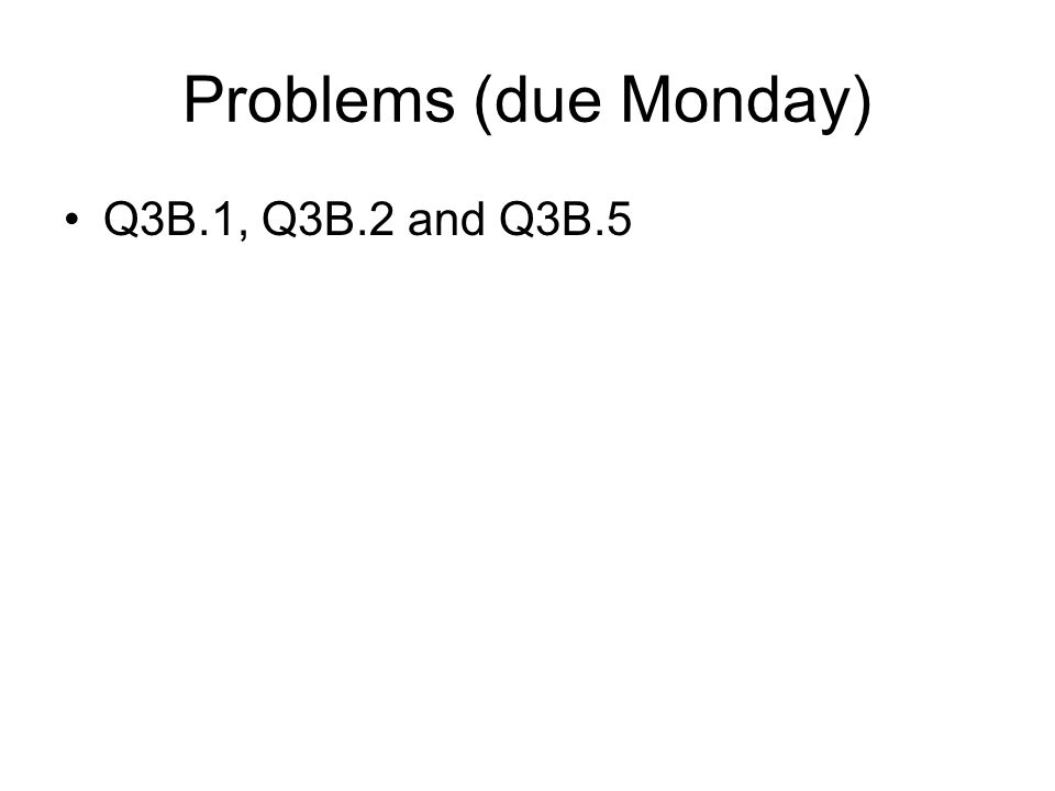Problems (due Monday) Q3B.1, Q3B.2 and Q3B.5