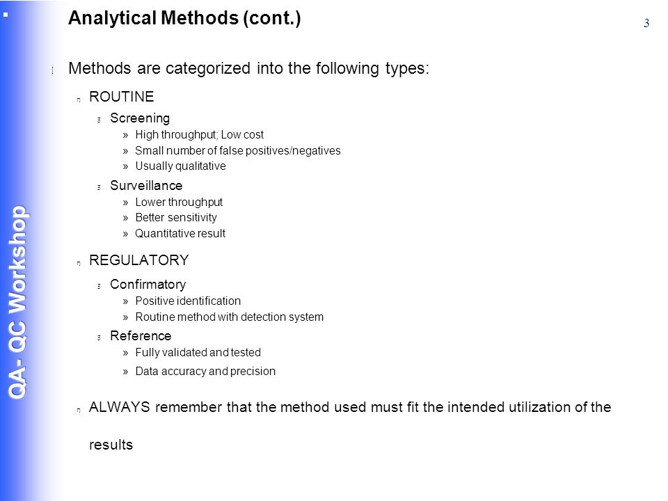3 Analytical Methods (cont.) l Methods are categorized into the following types: n ROUTINE 3 Screening »High throughput; Low cost »Small number of false positives/negatives »Usually qualitative 3 Surveillance »Lower throughput »Better sensitivity »Quantitative result n REGULATORY 3 Confirmatory »Positive identification »Routine method with detection system 3 Reference »Fully validated and tested »Data accuracy and precision n ALWAYS remember that the method used must fit the intended utilization of the results