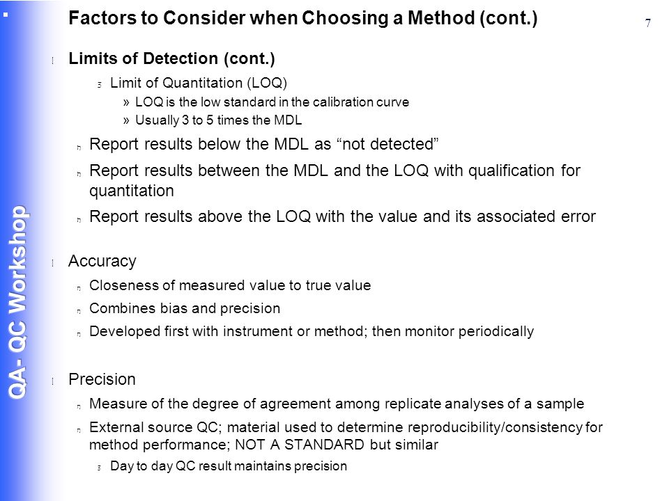 7 Factors to Consider when Choosing a Method (cont.) l Limits of Detection (cont.) 3 Limit of Quantitation (LOQ) »LOQ is the low standard in the calibration curve »Usually 3 to 5 times the MDL n Report results below the MDL as not detected n Report results between the MDL and the LOQ with qualification for quantitation n Report results above the LOQ with the value and its associated error l Accuracy n Closeness of measured value to true value n Combines bias and precision n Developed first with instrument or method; then monitor periodically l Precision n Measure of the degree of agreement among replicate analyses of a sample n External source QC; material used to determine reproducibility/consistency for method performance; NOT A STANDARD but similar 3 Day to day QC result maintains precision