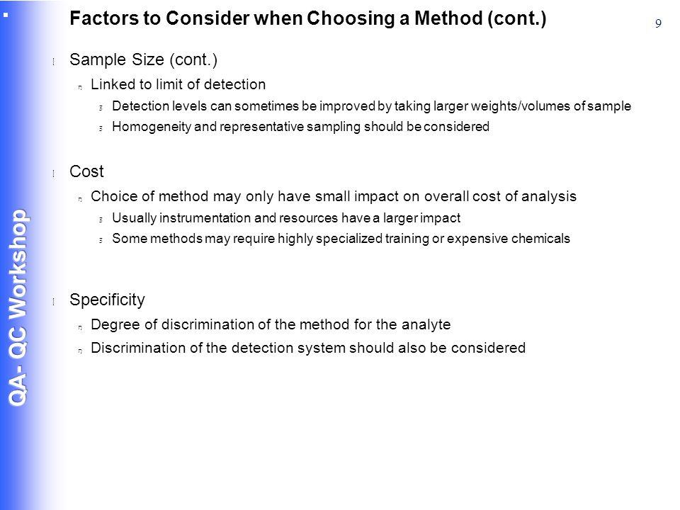 9 Factors to Consider when Choosing a Method (cont.) l Sample Size (cont.) n Linked to limit of detection 3 Detection levels can sometimes be improved by taking larger weights/volumes of sample 3 Homogeneity and representative sampling should be considered l Cost n Choice of method may only have small impact on overall cost of analysis 3 Usually instrumentation and resources have a larger impact 3 Some methods may require highly specialized training or expensive chemicals l Specificity n Degree of discrimination of the method for the analyte n Discrimination of the detection system should also be considered