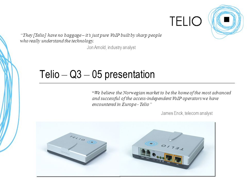 Telio – Q3 – 05 presentation They [Telio] have no baggage – it's just pure VoIP built by sharp people who really understand the technology.