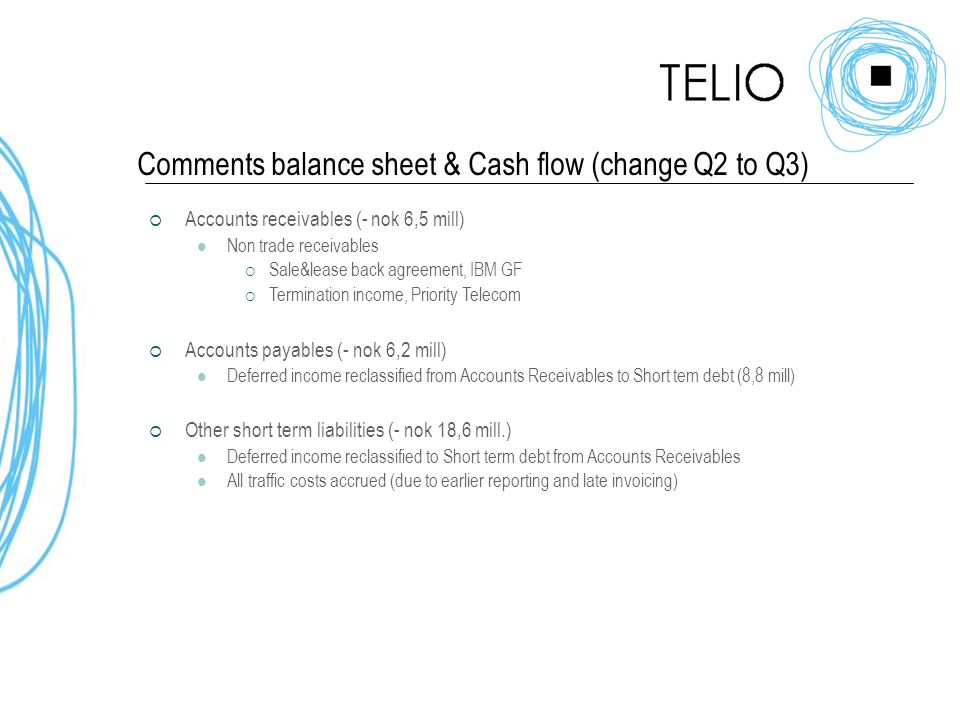 Comments balance sheet & Cash flow (change Q2 to Q3)  Accounts receivables (- nok 6,5 mill) Non trade receivables  Sale&lease back agreement, IBM GF  Termination income, Priority Telecom  Accounts payables (- nok 6,2 mill) Deferred income reclassified from Accounts Receivables to Short tem debt (8,8 mill)  Other short term liabilities (- nok 18,6 mill.) Deferred income reclassified to Short term debt from Accounts Receivables All traffic costs accrued (due to earlier reporting and late invoicing)