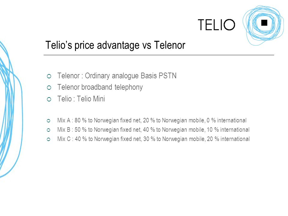 Telio's price advantage vs Telenor  Telenor : Ordinary analogue Basis PSTN  Telenor broadband telephony  Telio : Telio Mini  Mix A : 80 % to Norwegian fixed net, 20 % to Norwegian mobile, 0 % international  Mix B : 50 % to Norwegian fixed net, 40 % to Norwegian mobile, 10 % international  Mix C : 40 % to Norwegian fixed net, 30 % to Norwegian mobile, 20 % international