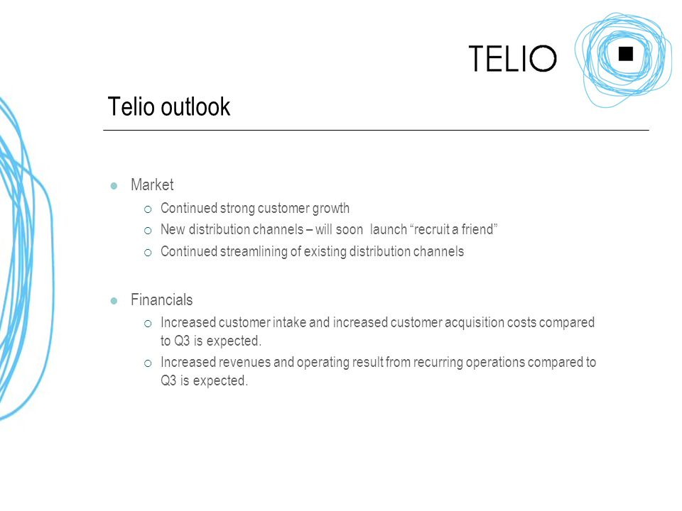 Telio outlook Market  Continued strong customer growth  New distribution channels – will soon launch recruit a friend  Continued streamlining of existing distribution channels Financials  Increased customer intake and increased customer acquisition costs compared to Q3 is expected.
