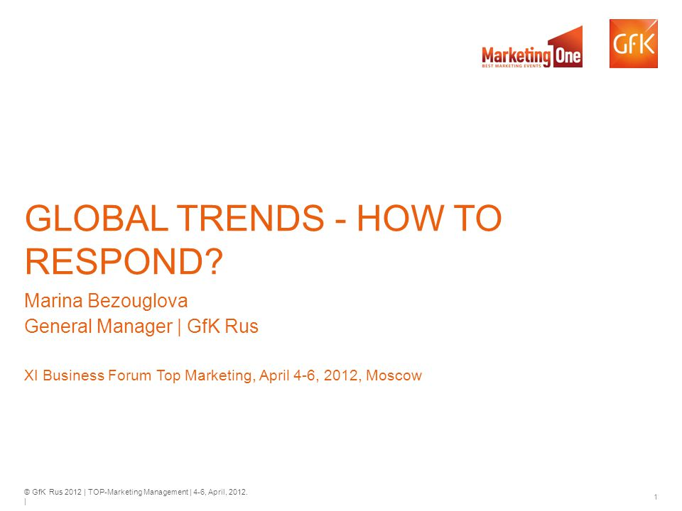© GfK Rus 2012 | TOP-Marketing Management | 4-6, April, 2012. | 1 GLOBAL TRENDS - HOW TO RESPOND? Marina Bezouglova General Manager | GfK Rus XI Busin