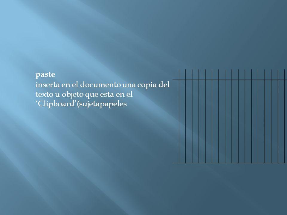 paste inserta en el documento una copia del texto u objeto que esta en el 'Clipboard'(sujetapapeles