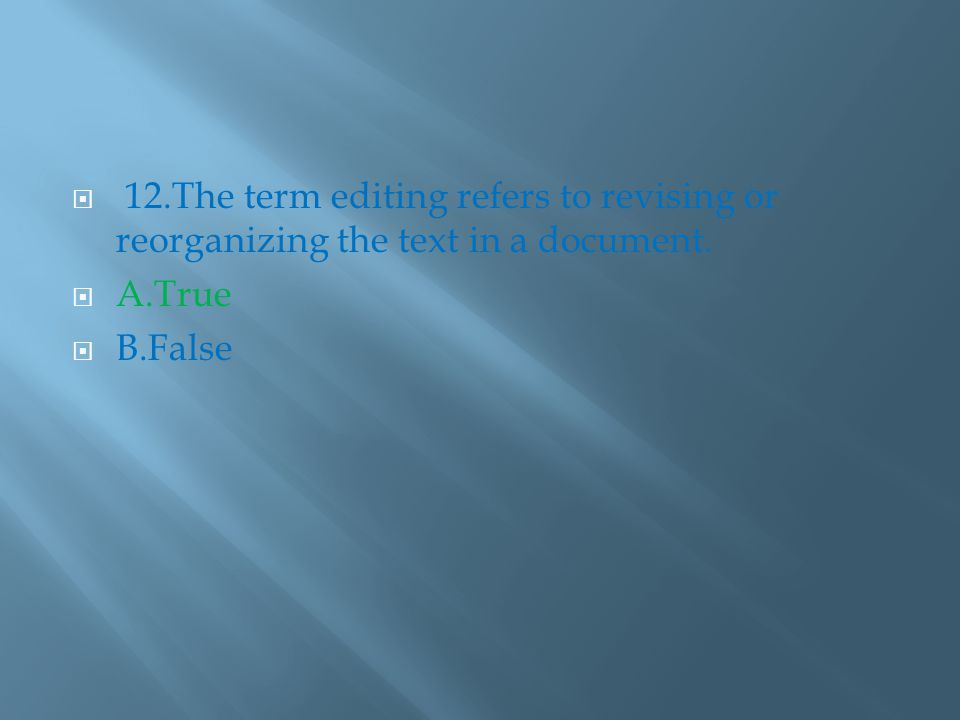  12.The term editing refers to revising or reorganizing the text in a document.  A.True  B.False
