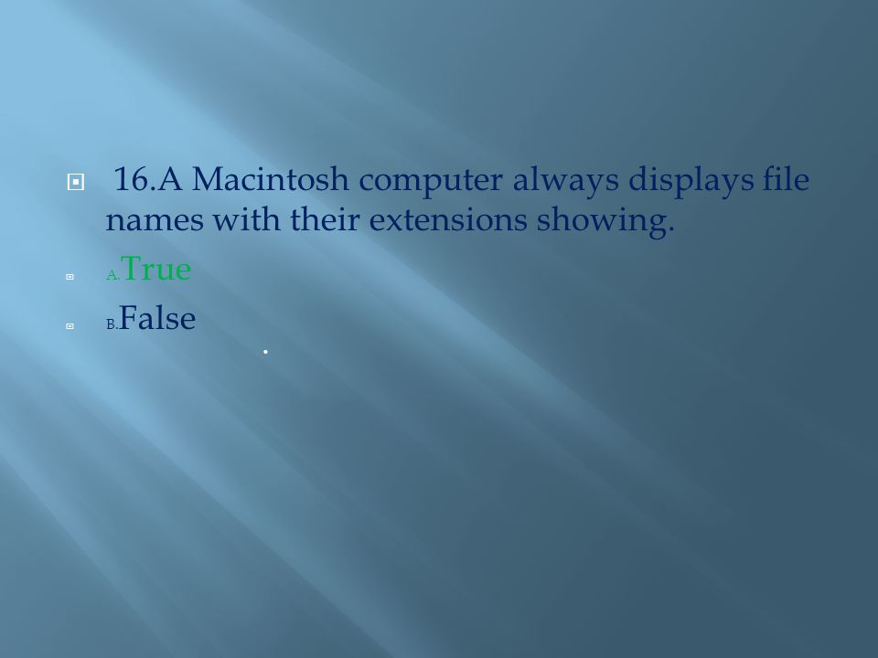  16.A Macintosh computer always displays file names with their extensions showing.