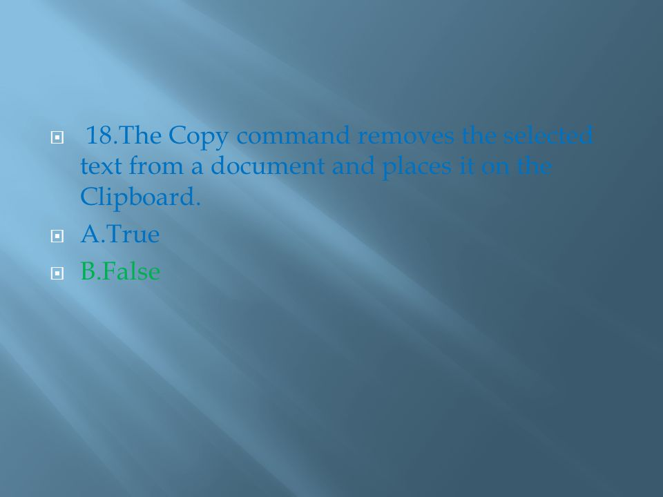  18.The Copy command removes the selected text from a document and places it on the Clipboard.