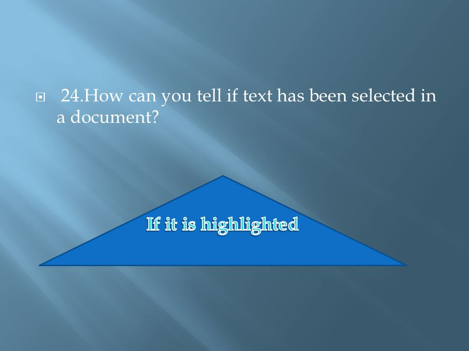  24.How can you tell if text has been selected in a document