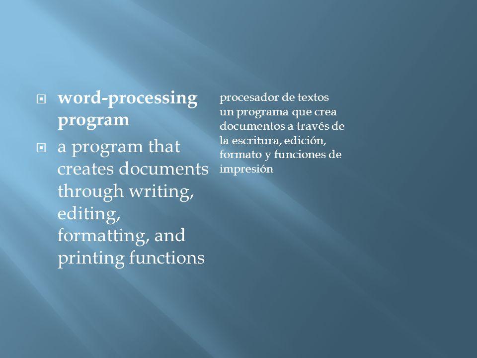  word-processing program  a program that creates documents through writing, editing, formatting, and printing functions procesador de textos un programa que crea documentos a través de la escritura, edición, formato y funciones de impresión