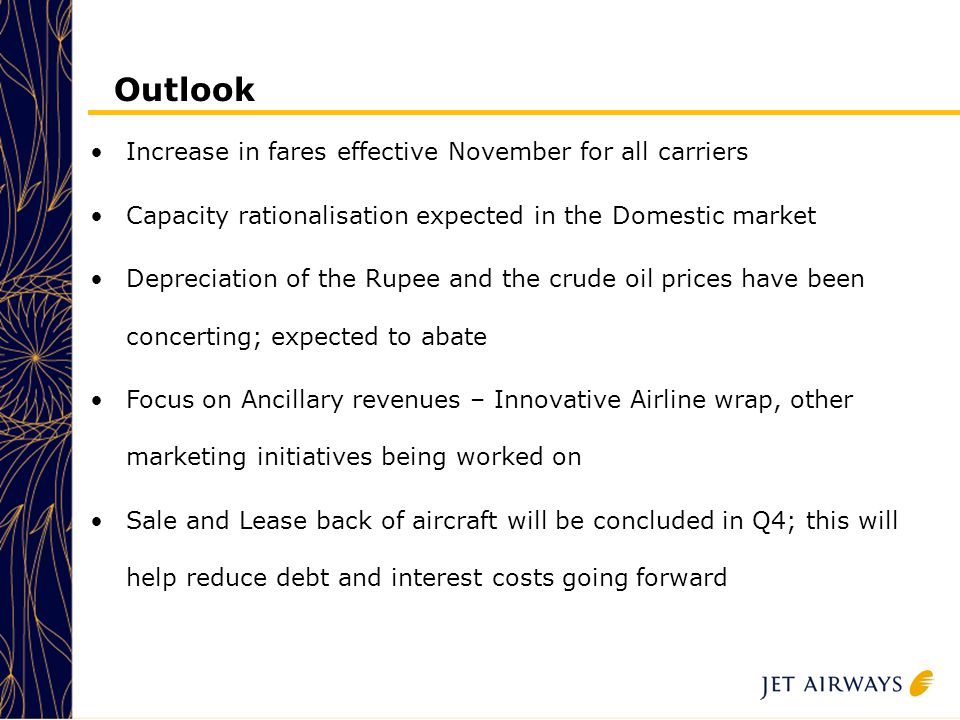 28 Outlook Increase in fares effective November for all carriers Capacity rationalisation expected in the Domestic market Depreciation of the Rupee and the crude oil prices have been concerting; expected to abate Focus on Ancillary revenues – Innovative Airline wrap, other marketing initiatives being worked on Sale and Lease back of aircraft will be concluded in Q4; this will help reduce debt and interest costs going forward