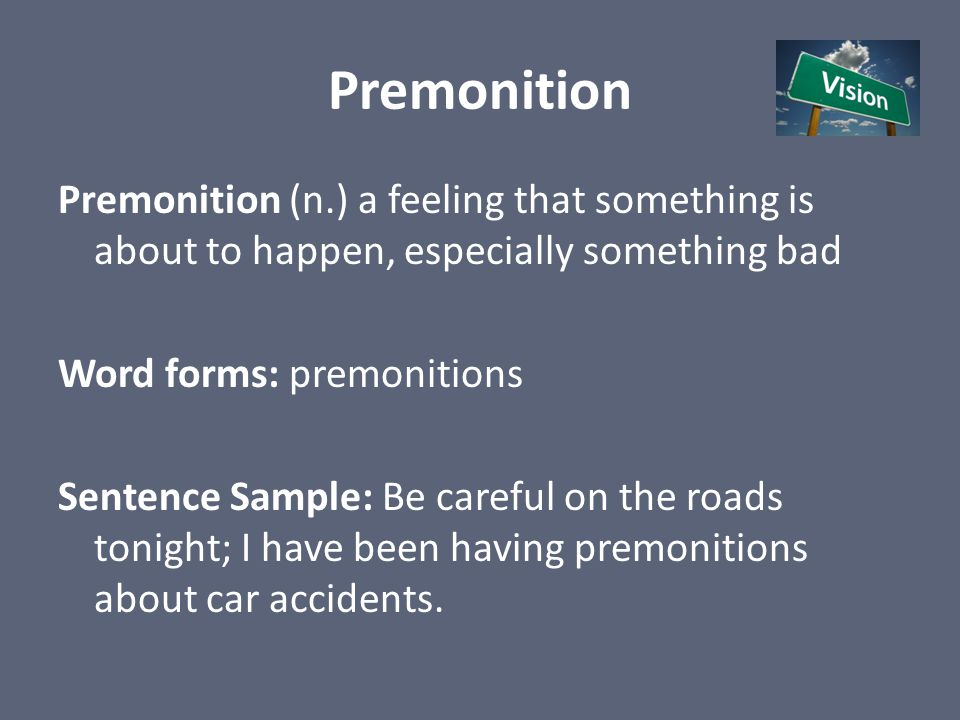 Premonition Premonition (n.) a feeling that something is about to happen, especially something bad Word forms: premonitions Sentence Sample: Be carefu